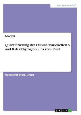 Quantifizierung Der Oliosaccharidketten a Und B Des Thyroglobulins Vom Rind (Paperback)