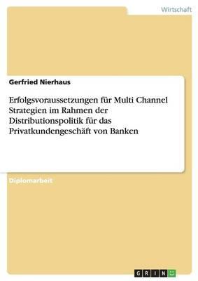 Erfolgsvoraussetzungen Fur Multi Channel Strategien Im Rahmen Der Distributionspolitik Fur Das Privatkundengeschaft Von Banken (Paperback)
