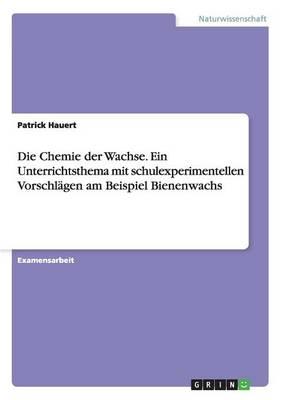 Die Chemie Der Wachse. Ein Unterrichtsthema Mit Schulexperimentellen Vorschlagen Am Beispiel Bienenwachs (Paperback)