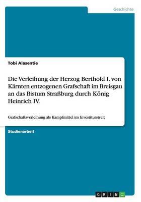 Die Verleihung der Herzog Berthold I. von Karnten entzogenen Grafschaft im Breisgau an das Bistum Strassburg durch Koenig Heinrich IV. (Paperback)