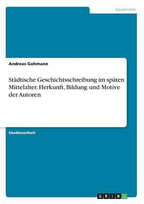 Stadtische Geschichtsschreibung Im Spaten Mittelalter. Herkunft, Bildung Und Motive Der Autoren (Paperback)