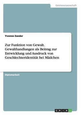 Zur Funktion Von Gewalt. Gewalthandlungen ALS Beitrag Zur Entwicklung Und Ausdruck Von Geschlechteridentit t Bei M dchen (Paperback)