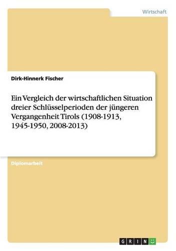 Ein Vergleich Der Wirtschaftlichen Situation Dreier Schlusselperioden Der Jungeren Vergangenheit Tirols (1908-1913, 1945-1950, 2008-2013) (Paperback)