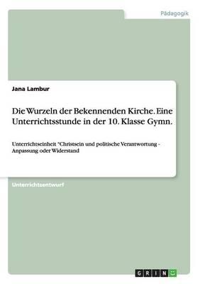 Die Wurzeln Der Bekennenden Kirche. Eine Unterrichtsstunde in Der 10. Klasse Gymn. (Paperback)
