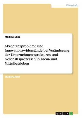 Akzeptanzprobleme Und Innovationswiderstande Bei Veranderung Der Unternehmensstrukturen Und Geschaftsprozessen in Klein- Und Mittelbetrieben (Paperback)