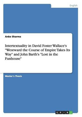 Intertextuality in David Foster Wallace's Westward the Course of Empire Takes Its Way and John Barth's Lost in the Funhouse (Paperback)