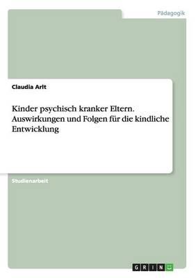 Kinder Psychisch Kranker Eltern. Auswirkungen Und Folgen Fur Die Kindliche Entwicklung (Paperback)