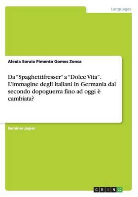 """Da """"Spaghettifresser"""" a """"Dolce Vita"""". L'immagine degli italiani in Germania dal secondo dopoguerra fino ad oggi e cambiata? (Paperback)"""