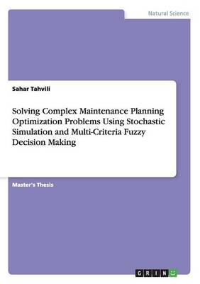 Solving Complex Maintenance Planning Optimization Problems Using Stochastic Simulation and Multi-Criteria Fuzzy Decision Making (Paperback)