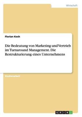 Die Bedeutung Von Marketing Und Vertrieb Im Turnaround Management. Die Restrukturierung Eines Unternehmens (Paperback)