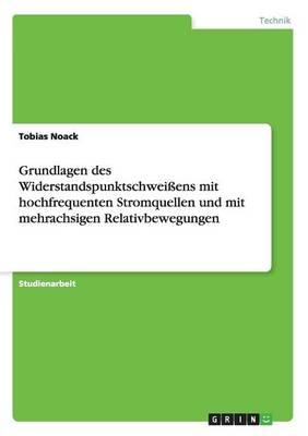 Grundlagen Des Widerstandspunktschweiens Mit Hochfrequenten Stromquellen Und Mit Mehrachsigen Relativbewegungen (Paperback)