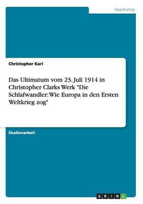 """Das Ultimatum Vom 23. Juli 1914 in Christopher Clarks Werk """"Die Schlafwandler: Wie Europa in Den Ersten Weltkrieg Zog"""" (Paperback)"""