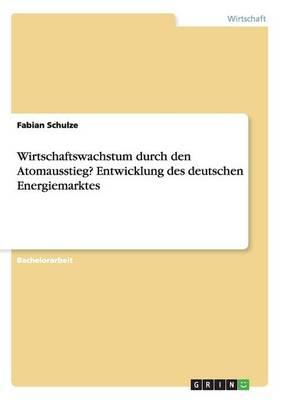 Wirtschaftswachstum Durch Den Atomausstieg? Entwicklung Des Deutschen Energiemarktes (Paperback)