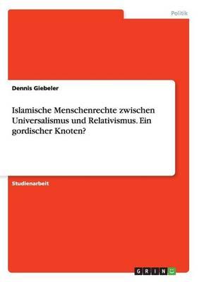 Islamische Menschenrechte Zwischen Universalismus Und Relativismus. Ein Gordischer Knoten? (Paperback)