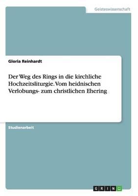 Der Weg Des Rings in Die Kirchliche Hochzeitsliturgie. Vom Heidnischen Verlobungs- Zum Christlichen Ehering (Paperback)