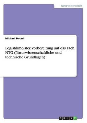Logistikmeister. Vorbereitung Auf Das Fach Ntg (Naturwissenschaftliche Und Technische Grundlagen) (Paperback)
