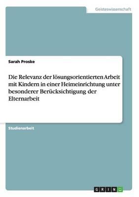 Die Relevanz Der Losungsorientierten Arbeit Mit Kindern in Einer Heimeinrichtung Unter Besonderer Berucksichtigung Der Elternarbeit (Paperback)
