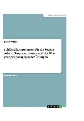 Schlusselkompetenzen Fur Die Soziale Arbeit. Gruppendynamik Und Der Wert Gruppenpadagogischer Ubungen (Paperback)