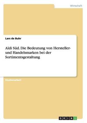 Aldi Sud. Die Bedeutung Von Hersteller- Und Handelsmarken Bei Der Sortimentsgestaltung (Paperback)