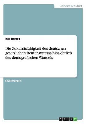 Die Zukunftsf higkeit Des Deutschen Gesetzlichen Rentensystems Hinsichtlich Des Demografischen Wandels (Paperback)