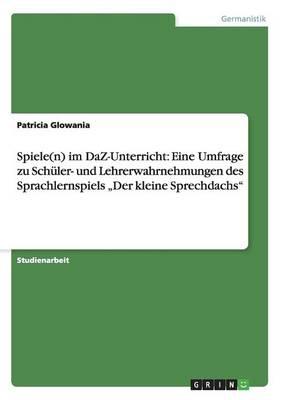 """Spiele(n) Im Daz-Unterricht: Eine Umfrage Zu Schuler- Und Lehrerwahrnehmungen Des Sprachlernspiels """"Der Kleine Sprechdachs"""" (Paperback)"""