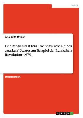 """Der Rentierstaat Iran. Die Schwachen Eines """"Starken Staates Am Beispiel Der Iranischen Revolution 1979 (Paperback)"""