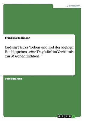 """Ludwig Tiecks """"Leben und Tod des kleinen Rotkappchen - eine Tragoedie"""" im Verhaltnis zur Marchentradition (Paperback)"""