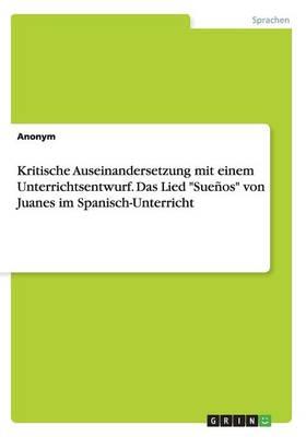 """Kritische Auseinandersetzung Mit Einem Unterrichtsentwurf. Das Lied """"Suenos"""" Von Juanes Im Spanisch-Unterricht (Paperback)"""