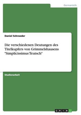 """Die Verschiedenen Deutungen Des Titelkupfers Von Grimmelshausens """"Simplicissimus Teutsch"""" (Paperback)"""