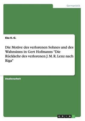 """Die Motive Des Verlorenen Sohnes Und Des Wahnsinns in Gert Hofmanns """"Die Ruckkehr Des Verlorenen J. M. R. Lenz Nach Riga"""" (Paperback)"""
