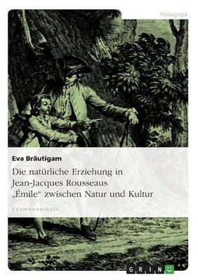 """Die Naturliche Erziehung in Jean-Jacques Rousseaus """"Emile"""" Zwischen Natur Und Kultur (Paperback)"""