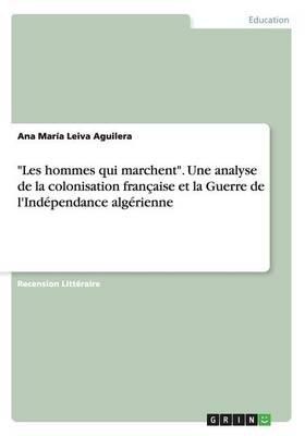 """""""Les Hommes Qui Marchent."""" Une Analyse de la Colonisation Francaise Et La Guerre de L'Independance Algerienne (Paperback)"""