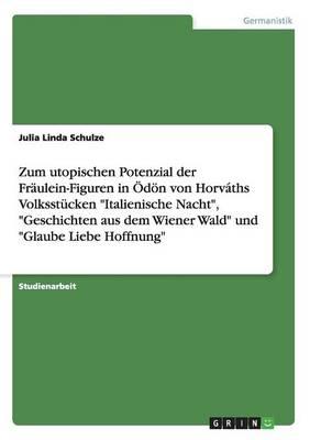 Zum Utopischen Potenzial Der Fraulein-Figuren in Odon Von Horvaths Volksstucken Italienische Nacht, Geschichten Aus Dem Wiener Wald Und Glaube Liebe Hoffnung (Paperback)