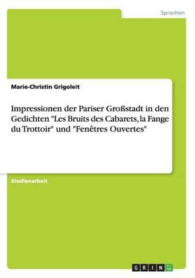"""Impressionen Der Pariser Grostadt in Den Gedichten """"Les Bruits Des Cabarets, La Fange Du Trottoir"""" Und """"Fenetres Ouvertes"""" (Paperback)"""
