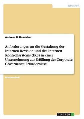 Anforderungen an Die Gestaltung Der Internen Revision Und Des Internen Kontrollsystems (Iks) in Einer Unternehmung Zur Erfullung Der Corporate Governance Erfordernisse (Paperback)