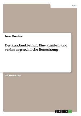 Der Rundfunkbeitrag. Eine Abgaben- Und Verfassungsrechtliche Betrachtung (Paperback)