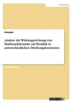 Analyse Der Wirkungsrichtung Von Multimarktkontakt Auf Rivalitat in Unterschiedlichen Erhebungskontexten (Paperback)