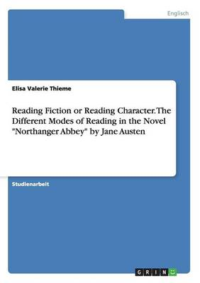 """Reading Fiction or Reading Character. the Different Modes of Reading in the Novel """"Northanger Abbey"""" by Jane Austen (Paperback)"""