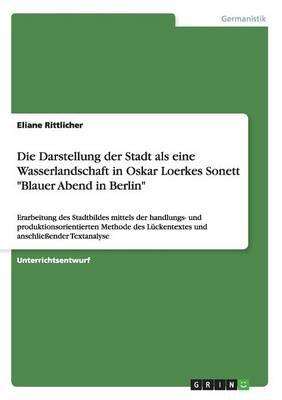 """Die Darstellung Der Stadt ALS Eine Wasserlandschaft in Oskar Loerkes Sonett """"Blauer Abend in Berlin"""" (Paperback)"""