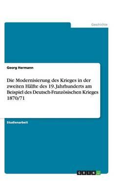 Die Modernisierung Des Krieges in Der Zweiten H lfte Des 19. Jahrhunderts Am Beispiel Des Deutsch-Franz sischen Krieges 1870/71 (Paperback)