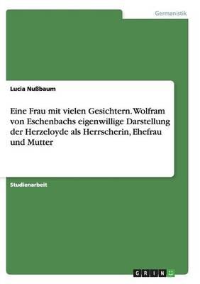 Eine Frau mit vielen Gesichtern. Wolfram von Eschenbachs eigenwillige Darstellung der Herzeloyde als Herrscherin, Ehefrau und Mutter (Paperback)