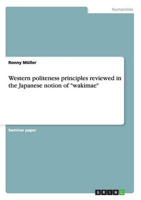 Western Politeness Principles Reviewed in the Japanese Notion of Wakimae (Paperback)