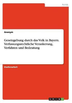 Gesetzgebung Durch Das Volk in Bayern. Verfassungsrechtliche Verankerung, Verfahren Und Bedeutung (Paperback)