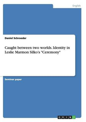 Caught Between Two Worlds. Identity in Leslie Marmon Silko's Ceremony (Paperback)