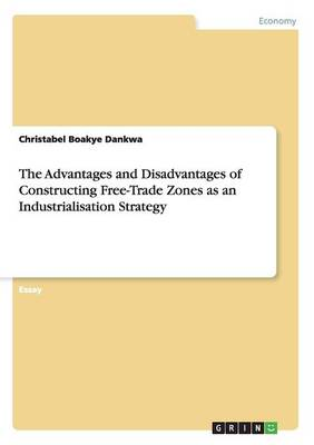 The Advantages and Disadvantages of Constructing Free-Trade Zones as an Industrialisation Strategy (Paperback)
