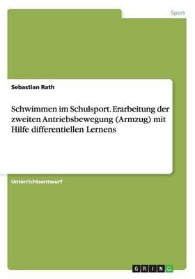 Schwimmen Im Schulsport. Erarbeitung Der Zweiten Antriebsbewegung (Armzug) Mit Hilfe Differentiellen Lernens (Paperback)