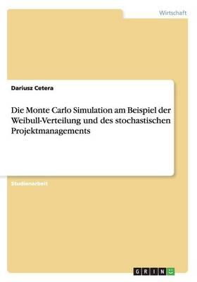Die Monte Carlo Simulation Am Beispiel Der Weibull-Verteilung Und Des Stochastischen Projektmanagements (Paperback)