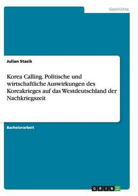 Korea Calling. Politische Und Wirtschaftliche Auswirkungen Des Koreakrieges Auf Das Westdeutschland Der Nachkriegszeit (Paperback)