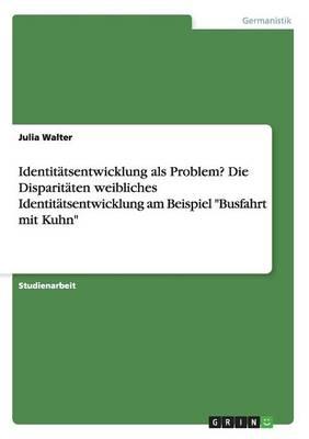 """Identitatsentwicklung ALS Problem? Die Disparitaten Weibliches Identitatsentwicklung Am Beispiel """"Busfahrt Mit Kuhn"""" (Paperback)"""