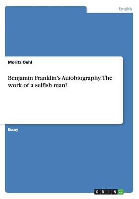 Benjamin Franklin's Autobiography. the Work of a Selfish Man? (Paperback)